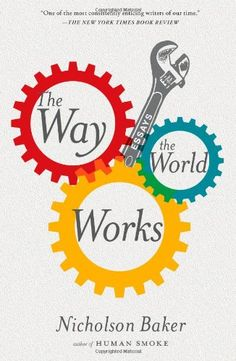The Way the World Works: Essays by Nicholson Baker