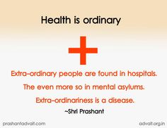Health is ordinary. Extra-ordinary people are found in hospitals. The even more so in mental asylums. Extra-ordinariness is disease.  ~ Shri Prashant  #ShriPrashant #Advait #health #ordinary #extraordinary #mental #disease #awareness Read at:- prashantadvait.com Watch at:- www.youtube.com/c/ShriPrashant Website:- www.advait.org.in Facebook:- www.facebook.com/prashant.advait LinkedIn:- www.linkedin.com/in/prashantadvait Twitter:- https://twitter.com/Prashant_Advait