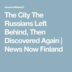 The City The Russians Left Behind, Then Discovered Again   News Now Finland