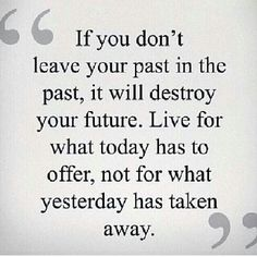Live for today has to offer, not for what yesterday has taken away.
