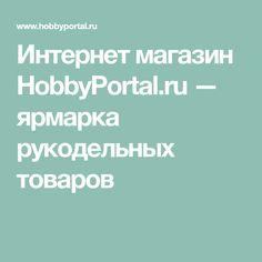 Интернет магазин HobbyPortal.ru — ярмарка рукодельных товаров