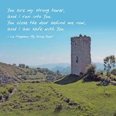 """""""You are my strong tower, and I run into You. You close the door behind me now, and I am safe with You."""" -Liz Fitzgibbon, """"My Strong Tower"""""""