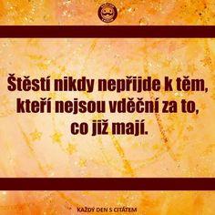 Šťastie nikdy nepríde k tým, ktorí nie sú vďační za to, čo už majú. My Life Quotes, Story Quotes, Motivational Quotes, Inspirational Quotes, Motto, True Stories, Karma, Quotations, Writer