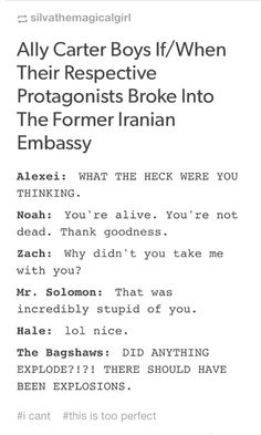 THERE SHOULD HAVE BEEN EXPLOSIONS. I like this, though I think the intensity of Zach's reaction would be in between the reactions of Mr. Solomon and Alexei. Gallagher Girls Heist Society Embassy Row