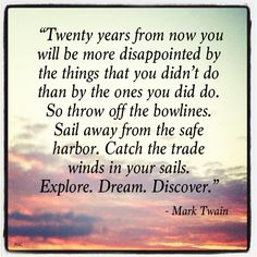 "Thought for Today - October 20,2012 ""Twenty years from now you will be more disappointed by the things that you didn't do than by the ones you did do. So throw off the bowlines. Sail away from the safe harbor. Catch the trade winds in your sails. Explore. Dream. Discover."" - Mark Twain"
