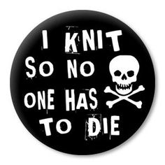 I Knit so No One has to Die - funny knitting sayings on a pinback button-badge, magnet or zipper pull. Say it with Zippy Pins!