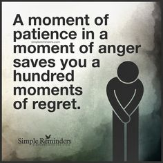 A moment of patience A moment of patience in a moment of anger saves you a hundred moments of regret. — Unknown Author