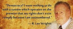 """Democracy? I want nothing to do with a system which operates on the premise that my rights don't exist simply because I am outnumbered."" - R. Lee Wrights"