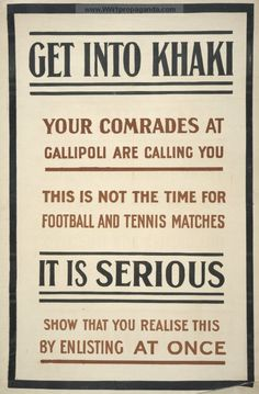 Get into khaki. Your comrades at Gallipoli are calling you. This is not the time for football and tennis matches. It is serious. Show that you realise this by enlisting at once