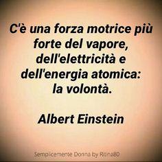 C'è una forza motrice più forte del vapore, dell'elettricità e dell'energia atomica: la volontà. Albert Einstein Some Quotes, Quotes To Live By, Cogito Ergo Sum, Quotes Thoughts, Motivational Quotes, Inspirational Quotes, Persona, Italian Quotes, E Mc2