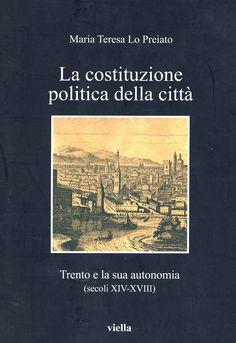 La costituzione politica della città : Trento e la sua autonomia : (secoli XIV-XVIII) / Maria Teresa Lo Preiato. - Roma : Viella, 2009
