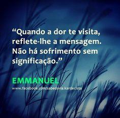 """""""Quando a dor te visita, reflete-lhe a mensagem. Nao há sofrimento sem significação."""" - Emmanuel"""