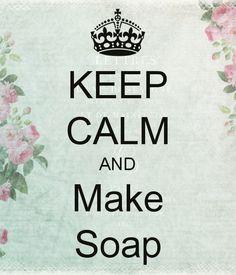 KEEP CALM AND Make Soap