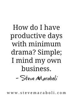 """How do I have productive days with minimum drama? Simple; I mind my own business."" - Steve Maraboli"