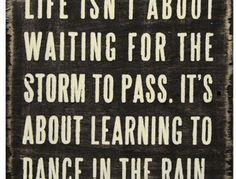 Life isnt about waiting for the storm to pass. Its about learning to dance in the rain.
