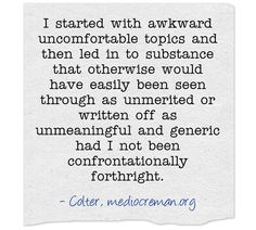 I started with awkward uncomfortable topics and then led in to substance that otherwise would have easily been seen through as unmerited or written off as unmeaningful and generic had I not been confrontationally forthright.