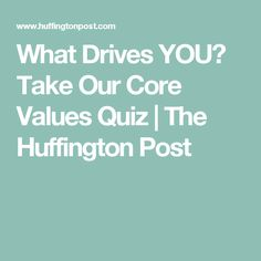 What Drives YOU? Take Our Core Values Quiz | The Huffington Post