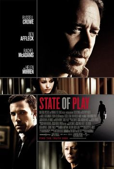 State of Play (2009) --  Russell Crowe, Rachel McAdams, Ben Affleck, Jeff Daniels -- When a congressional aide is killed, a Washington D.C. journalist starts investigating the case involving the congressman, his old college friend.