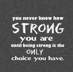 You never know how STRONG you are, until being STRONG is the ONLY choice you have. #MoveOn
