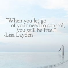"""""""When you let go of your need to control, you will be free."""" – Lisa Layden   Control is a desire of the ego which is rooted in the illusion of struggle, lack, fear and separateness.  Once you see this control as simply the desire of the ego, you can begin to let go of your need to control others, situations, and even you.  You will begin to experience true freedom."""