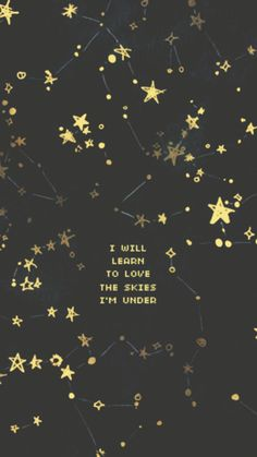 I will learn to love the skies I'm under.