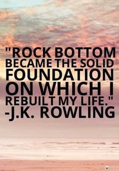 Rock bottom became the foundation in which I rebuilt my life