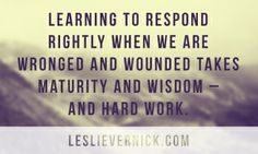 """Learning to respond rightly when we are wronged and wounded takes maturity and wisdom - and hard work."" @Leslie Lippi Lippi Lippi Lippi Lippi Lippi Lippi Lippi Vernick, How to Act Right When Your Spouse Acts Wrong #wordsofwisdom #marriage"