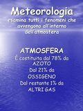 Meteorologia esamina tutti i fenomeni che avvengono allinterno dellatmosfera ATMOSFERA È costituita dal 78% da AZOTO Dal 21% da OSSIGENO Dal restante 1%