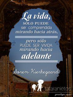 """""""La vida sólo puede ser comprendida mirando hacia atrás, pero sólo puede ser vivida mirando hacia adelante."""" Soren Kierkegaard"""