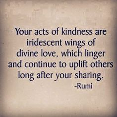 "Quotes: ""Your acts of are iridescent wings of which linger and continue to uplift others long after your ---Rumi. Rumi Quotes, Life Quotes, Inspirational Quotes, Quotable Quotes, Wisdom Quotes, The Words, Word Of Wisdom, Great Quotes, Quotes To Live By"