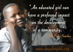 """""""An educated girl can have a profound impact on the development of a community.""""                                    Dr. Pedro Sanchez"""