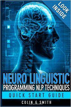 Neuro Linguistic Programming NLP Techniques - Quick Start Guide: Colin G Smith: 9781491206300: Amazon.com: Books