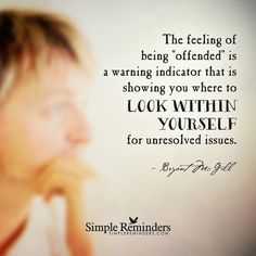 The feeling of being offended is a warning indicator that is showing you where to look within yourself for unresolved issues. — Bryant McGill