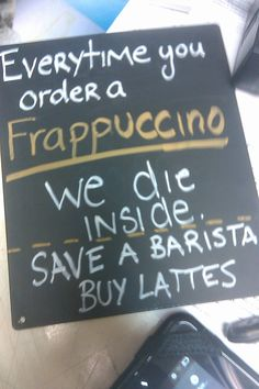 Everytime you order frappuccino, we die inside. Save a barista; buy lattes.
