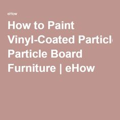 How to Paint Vinyl-Coated Particle Board Furniture | eHow
