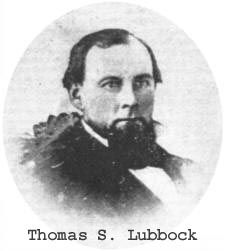 Thomas S. Lubbock - (1817– 1862) unsung Texas  hero.  He was a Texas Ranger, participated in the siege of San Antonio de Bexar during the Texas Revolution, and was a soldier in the Confederate army during the Civil War.  Helped his friend Benjamin Terry recruit and assemble the 8th Texas Calvary, known as Terry's Rangers.  The hard hitting unit became the first used as shock troops in the Confederate army in the west.  Lubbock died of typhoid fever the day before taking over command of the…