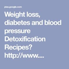 Weight loss, diabetes and blood pressure Detoxification Recipes http://www....