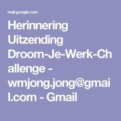 Herinnering Uitzending Droom-Je-Werk-Challenge - wmjong.jong@gmail.com - Gmail
