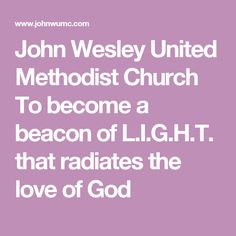 John Wesley United Methodist Church To become a beacon of L.I.G.H.T. that radiates the love of God