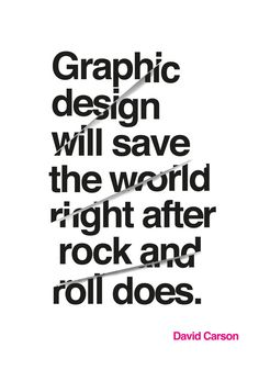 graphic design will save the world righr after rock and roll does... david carson