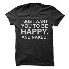 I Just Want You To Be Happy And Naked Lustige T-shirts, Großartige Hemden a3891a2f83