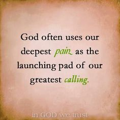 God often uses our deepest pain as the launching pad of our greatest calling