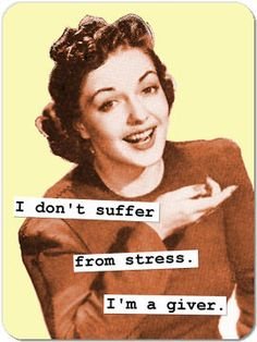 I don't suffer from stress. I'm a giver.