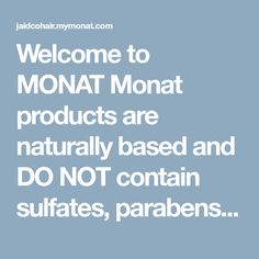 Welcome to MONAT Monat products are naturally based and DO NOT contain sulfates, parabens, PEG, DEA/MEA, harmful colors  and harmful fragrances. We do not test on animals . All products are cruelty free and 100% vegan. Contact me today to learn more about MONAT! www.jaidcohair.mymonat.com