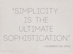 Simplicity is the ultimate sophistication - Leonardo da Vinci.   Inspirational quote