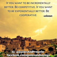 If you want to be incrementally better: Be competitive. If you want to be exponentially better: Be cooperative. -Unknown  #quotes #sayings #proverbs #thoughtoftheday #quoteoftheday #motivational  #motivationalquotes  #success #entrepreneur