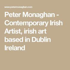 Peter Monaghan - Contemporary Irish Artist, irish art based in Dublin Ireland Selling Paintings, Irish Art, Art Base, Portfolio Website, Dublin Ireland, Contemporary, Artist, Artists