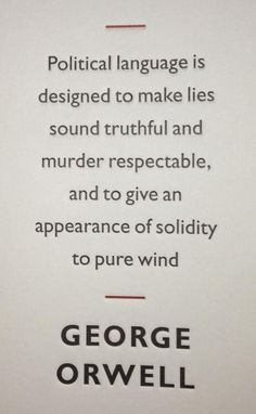 "George Orwell quote. "" Political language is designed to make less sound truthful and murder respectable and to give an appearance of solidity to pure wind."