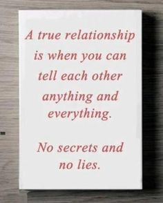 Do we have a true relationship I tell you everything  I don't lie to you