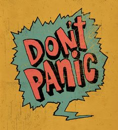don't panic. Whatever you do lol